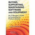 Buying, Supporting, Maintaining Software and Equipment: An IT Manager's Guide to Controlling the Product Lifecycle by Gay Gordon-Byrne (Hardback, 2014)