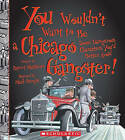 You Wouldn't Want to Be a Chicago Gangster!: Some Dangerous Characters You'd Better Avoid by Rupert Matthews (Paperback / softback, 2010)