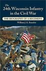 The 24th Wisconsin Infantry in the Civil War : The Biography of a Regiment by William J. K. Beaudot (2002, Hardcover)