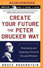 Create Your Future the Peter Drucker Way: Developing and Applying a Forward-Focused Mindset by Bruce Rosenstein (CD-Audio, 2015)