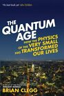 The Quantum Age: How the Physics of the Very Small Has Transformed Our Lives by Brian Clegg (Paperback, 2015)
