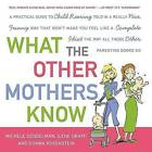 What the Other Mothers Know: A Practical Guide to Child Rearing Told in a Really Nice, Funny Way That Won't Make You Feel Like a Complete Idiot the Way All Those Other Parenting Books Do by Donna Rosenstein, Michele Gendelman, Ilene Graff (Paperback / softback, 2007)