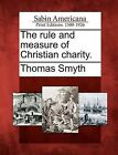 The Rule and Measure of Christian Charity. by Thomas Smyth (Paperback / softback, 2012)