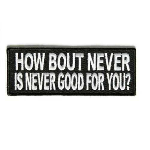HOW BOUT NEVER IS NEVER GOOD FOR YOU PATCH