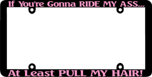THIN FRAME IF YOU/'RE GONNA RIDE MY ASS PULL HAIR PINK License Plate Frame