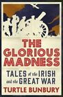 The Glorious Madness: Tales of the Irish and the Great War by Turtle Bunbury (Hardback, 2014)