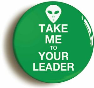 TAKE-ME-TO-YOUR-LEADER-BADGE-BUTTON-PIN-1inch-25mm-diameter-ALIEN-ET-UFO