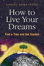 How to Live Your Dreams : Find a Tree and Get Started by Daniel Armstrong...