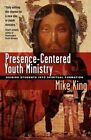 Presence-Centered Youth Ministry: Guiding Students Into Spiritual Formation by Mike King (Paperback / softback, 2009)
