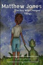 Matthew Jones: Matthew Jones: the Boy Who Changed Things by Kelly Lewis...