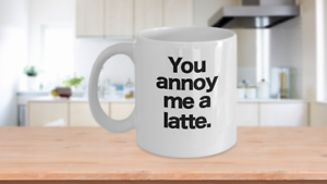 You Annoy Me a Latte Mug White Ceramic Coffee Cup Funny Gift for Office