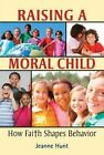 Raising a Moral Child: How Faith Shapes Behavior by Jeanne Hunt (Paperback, 2008)