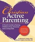 Christian Active Parenting: A Parent's Guide to Raising Children of Joy, Character, and a Living Faith by Michael H Popkin Ph D, Melody F Popkin, Sue Allen M a (Paperback / softback, 2015)