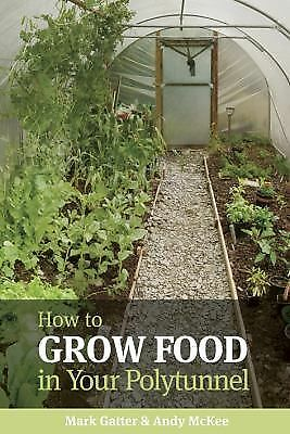 How to Grow Food in Your Polytunnel: All Year Round, McKee, Andy, Gatter, Mark,