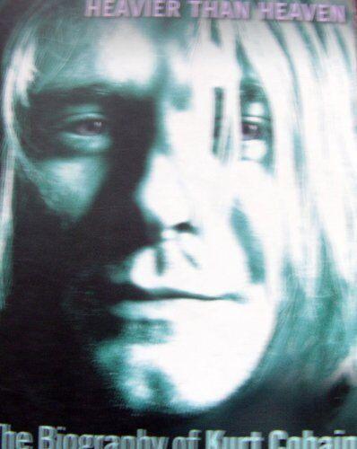 Heavier Than Heaven: The Biography of Kurt Cobain,Charles R. Cross