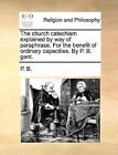 The Church Catechism Explained by Way of Paraphrase. for the Benefit of Ordinary Capacities. by P. B. Gent. by P B (Paperback / softback, 2010)