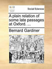 A Plain Relation of Some Late Passages at Oxford. ... by Bernard Gardiner (Paperback / softback, 2010)