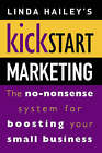 Kickstart Marketing: The No-nonsense System for Boosting Your Small Business by Linda Hailey (Paperback, 2001)