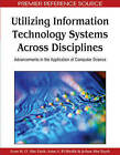 Utilizing Information Technology Systems Across Disciplines: Advancements in the Application of Computer Science by IGI Global (Hardback, 2009)