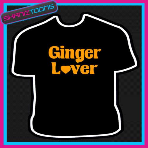 GINGER LOVER I LOVE GINGER HAIR FUNNY SLOGAN TSHIRT