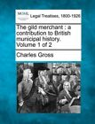 The Gild Merchant: A Contribution to British Municipal History. Volume 1 of 2 by Charles Gross (Paperback / softback, 2010)