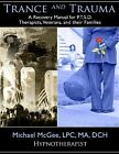 Trance and Trauma : A Recovery Manual for PTSD Therapists, Veterans, and their Families, by Michael Mcgee, MA, DCH by Michael McGee (2010, Paperback)