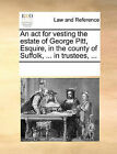 An ACT for Vesting the Estate of George Pitt, Esquire, in the County of Suffolk, ... in Trustees, ... by Multiple Contributors (Paperback / softback, 2010)