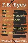 F.B. Eyes: How J. Edgar Hoover's Ghostreaders Framed African American Literature by William J. Maxwell (Hardback, 2015)
