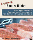Beginning Sous Vide: Low Temperature Recipes and Techniques for Getting Started at Home by Jason Logsdon (Paperback / softback)