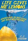 Life Gives Me Lemons: Adventures in Bad Luck and Bold Misfortune by C J Feehan (Hardback, 2013)