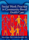 Social Work Practice in Community - Based Health Care by Goldie Kadushin, Marcia Egan (Paperback, 2007)