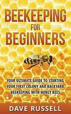 Beekeeping for Beginners : Your Ultimate Guide to Starting Your First Colony and Backyard Beekeeping with Honey Bees by Dave Russell (2016, Paperback)