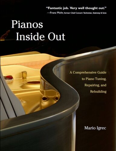 Pianos Inside Out Repairing and Rebuilding Comprehensive Guide to Piano Tuning
