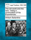 The Old World and the New: Being a Continuation of His Experiences. by William Ballantine (Paperback / softback, 2010)