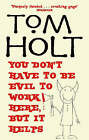 You Don't Have to be Evil to Work Here, But it Helps by Tom Holt (Paperback, 2006)