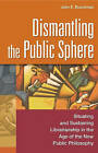 Dismantling the Public Sphere: Situating and Sustaining Librarianship in the Age of the New Public Philosophy by John E. Buschman (Paperback, 2003)