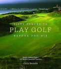 Fifty Places to Play Golf Before You Die: Golfing Experts Share the World's Greatest Destinations by Chris Santella (Hardback, 2005)