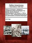 History of Congress: Exhibiting a Classification of the Proceedings of the Senate, and the House of Representatives, from March 4, 1789 to March 3, 1793: Embracing the First Term of the Administration of General Washington. by John Agg (Paperback / softback, 2012)
