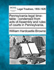Pennsylvania Legal Time-Table: Condensed from Acts of Assembly and Rules of Courts in Pennsylvania. by William Hardcastle Browne (Paperback / softback, 2010)
