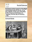 Substance of the Speech of the Right Honourable Edmund Burke, in Thr [Sic] Debate on the Army Estimates, in the House of Commons, on Tuesday, the 9th Day of Febuary, 1790. by Edmund Burke (Paperback / softback, 2010)