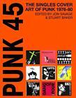 Punk 45:The Singles Cover Art Of Punk 1975-82 von John Savage und Stuart Baker (2013, Gebundene Ausgabe)