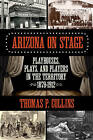 Arizona on Stage: Playhouses, Plays, and Players in the Territory, 1879-1912 by Thomas P. Collins (Paperback, 2015)