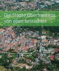 Die Städte Oberfrankens von oben betrachtet von Herbert Popp (2015, Gebundene Ausgabe)
