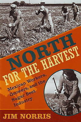 North for the Harvest: Mexican Workers, Growers and the Sugar Beet Industry...