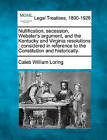 Nullification, Secession, Webster's Argument, and the Kentucky and Virginia Resolutions: Considered in Reference to the Constitution and Historically. by Caleb William Loring (Paperback / softback, 2010)