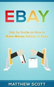 Ebay: Step by Step Guide on How to Make Money Selling on Ebay by Scott, Matthew