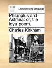 Philanglus and Astraea: Or, the Loyal Poem. by Charles Kirkham (Paperback / softback, 2010)