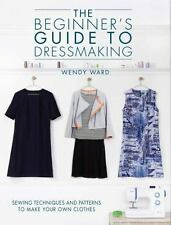 The Beginner's Guide to Dressmaking: Sewing Techniques and Patterns to Make Your