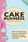 Start A Cake Business From Home - How To Make Money from Your Handmade Celebration Cakes, Cupcakes, Cake Pops and More! UK Edition. by Alison McNicol (Paperback, 2013)