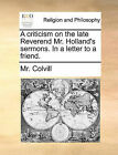 A Criticism on the Late Reverend Mr. Holland's Sermons. in a Letter to a Friend. by MR Colvill (Paperback / softback, 2010)